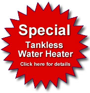 Click here for more information about our Tankless Hot Water Heater Special